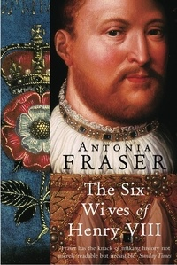 Antonia Fraser - The Six Wives Of Henry VIII.