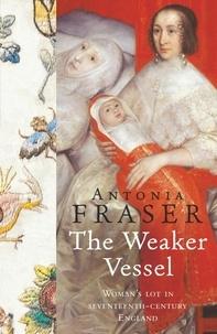 Antonia Fraser - The Weaker Vessel - Woman's Lot in Seventeenth-Century England.