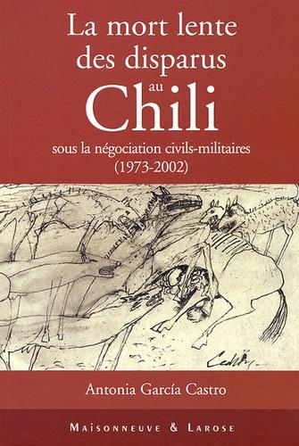 Antonia Garcia Castro - La mort lente des disparus au Chili sous la négociation civils-militaires (1973-2002).