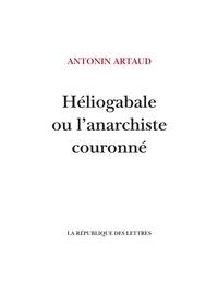 Antonin Artaud - Héliogabale ou l'anarchiste couronné.
