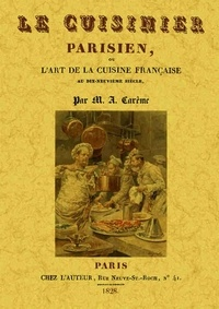 Antonin Carême - Le cuisinier parisien ou l'art de la cuisine française au dix-neuvième siècle.
