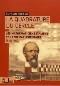 Antonin Durand - La quadrature du cercle - Les mathématiciens italiens et la vie parlementaire (1848-1913).