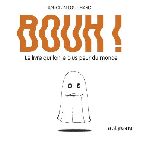 Antonin Louchard - Bouh ! - Le livre qui fait le plus peur du monde.