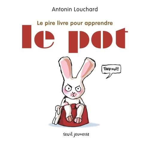 Antonin Louchard - Le pire livre pour apprendre le pot.