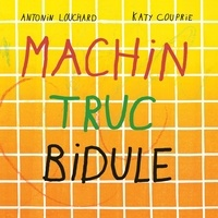 Antonin Louchard et Katy Couprie - Machin truc bidule.
