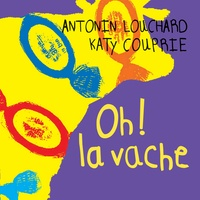 Antonin Louchard et Katy Couprie - Oh ! la vache.