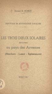 Antonin Morlet - Triptyque de mythologie gauloise - Les trois dieux solaires découverts au pays des Arvernes : Neschers, Lussat, Égliseneuve.