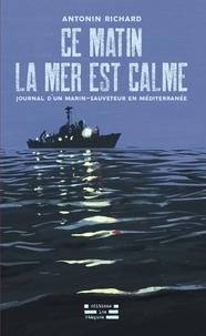 Antonin Richard - Ce matin la mer est calme - Journal d'un marin-sauveteur en Méditerranée.