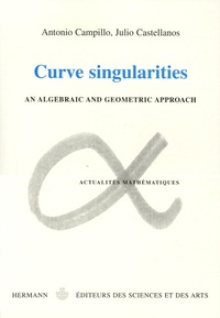 Antonio Campillo et Julio Castellanos - Curves singularities - An algebraic and geometric approach, édition en anglais.