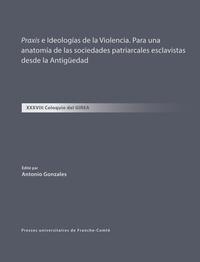Antonio Gonzales - Praxis e Ideologías de la Violencia. Para una anatomía de las sociedades patriarcales esclavistas desde la Antigüedad - XXXVIII Coloquio del GIREA.