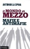 Antonio La Spina - Il mondo di mezzo - Mafie e antimafie.