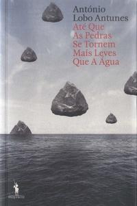 António Lobo Antunes - Até que as pedras se tornem mais leves que a água.