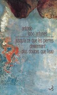 António Lobo Antunes - Jusqu'à ce que les pierres deviennent plus légères que l'eau.