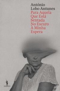 António Lobo Antunes - Para aquela que está sentada no escuro à minha espera.