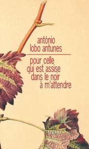 António Lobo Antunes - Pour celle qui est assise dans le noir à m'attendre.