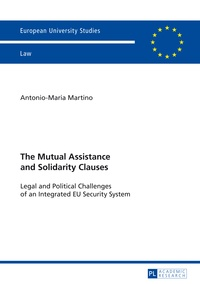 Antonio-maria Martino - The Mutual Assistance and Solidarity Clauses - Legal and Political Challenges of an Integrated EU Security System.