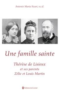 Antonio Maria Sicari - Une famille sainte - Thérèse de Lisieux et ses parents Zélie et Louis Martin.