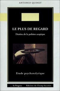 Antonio Quinet - Le plus de regard - Destins de la pulsion scopique : étude psychanalytique..