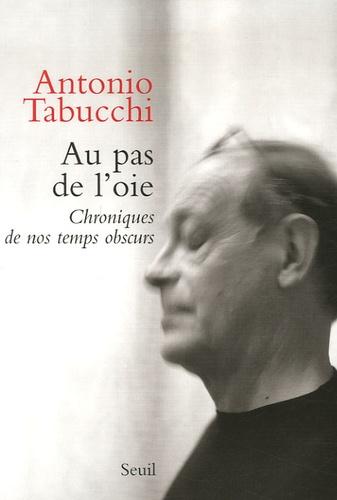 Antonio Tabucchi - Au pas de l'oie - Chroniques de nos temps obscurs.