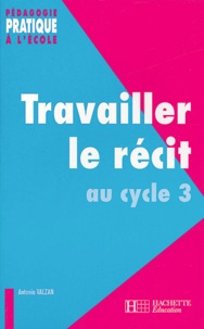 Antonio Valzan - Travailler le récit au cycle 3.