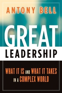 Antony Bell - Great Leadership - What It Is and What It Takes in a Complex World.