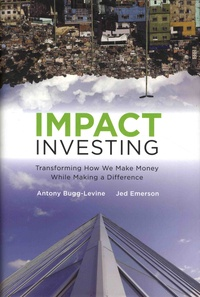 Antony Bugg-Levine et Jed Emerson - Impact Investing: Transforming How We Make Money While Making a Difference.