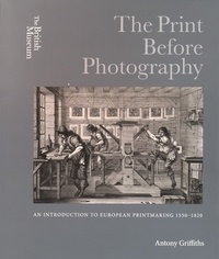 Antony Griffiths - The Print Before Photography - An Introduction to European Printmaking 1550-1820.