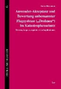 """Anwender-Akzeptanz und Bewertung unbemannter Flugsysteme (""""Drohnen"""") im Katastrophenschutz - Theorie, Empirie, regulatorische Implikationen."""