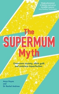 Anya Hayes et Rachel Andrew - The Supermum Myth - Become a happier mum by overcoming anxiety, ditching guilt and embracing imperfection using CBT and mindfulness techniques.