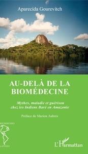 Aparecida Gourevitch - Au-delà de la biomédecine - Mythes, maladie et guérison chez les Indiens Baré en Amazonie.