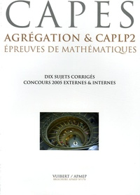 APMEP et Georges Skandalis - Epreuves de mathématiques CAPES, Agrégation & CAPLP2 - Six concours 2005, dix sujets corrigés.
