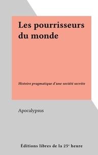 Apocalypsus - Les pourrisseurs du monde - Histoire pragmatique d'une société secrète.