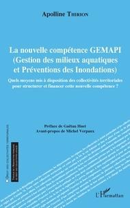 Apolline Thirion - La nouvelle compétence GEMAPI (Gestion des milieux aquatiques et préventions des inondations) - Quels moyens mis à disposition des collectivités territoriales pour structurer et financer cette nouvelle compétence ?.