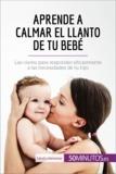 Aprende a calmar el llanto de tu bebé - Las claves para responder eficazmente a las necesidades de tu hijo.