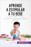 Aprende a estimular a tu bebé - Las claves para desarrollar los sentidos del lactante.