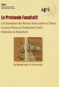 APT - Le Protocole facultatif à la Convention des Nations Unies contre la torture et autres peines ou traitements cruel inhumains ou dégradants - Un manuel de prévention.