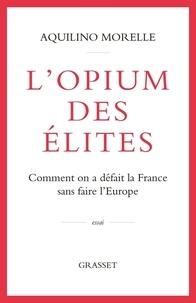 Aquilino Morelle - L'opium des élites - Comment on a défait la France sans faire l'Europe.