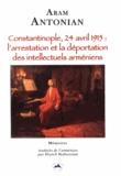 Aram Antonian - Constantinople, 24 avril 1915 : l'arrestation et la déportation des intellectuels arméniens.