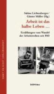 Arbeit ist das halbe Leben ... - Erzählungen vom Wandel der Arbeitswelten seit 1945.