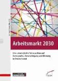 Arbeitsmarkt 2030 - Eine strategische Vorausschau auf Demografie, Beschäftigung und Bildung in Deutschland.