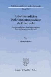 Arbeitsrechtlicher Diskriminierungsschutz als Privatrecht - Funktion und Schutz der arbeitsrechtlichen Benachteiligungsverbote des AGG.