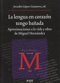 Arcadio Lopez Casanova - La lengua en corazón tengo bañada - Aproximaciones a la vida y obra de Miguel Hernandez.