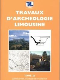 Archéologie en Limousin - Travaux d'Archéologie Limousine N° 26/2006 : .