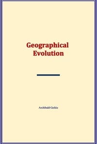 Archibald Geikie - Geographical Evolution.