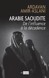 Ardavan Amir-Aslani - Arabie Saoudite - De l'influence à la décadence.