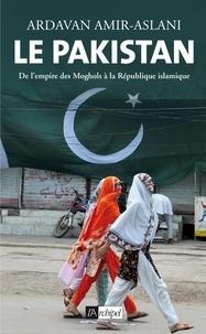 Ardavan Amir-Aslani - Le Pakistan - De l'empire des Moghols à la République islamique.
