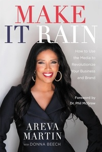 Areva Martin et Donna Beech - Make It Rain! - How to Use the Media to Revolutionize Your Business & Brand.