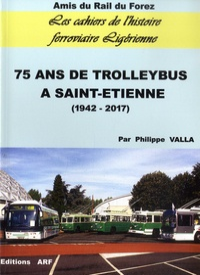 Philippe Valla - Les Cahiers de l'histoire ferroviaire ligérienne N° 9 : 75 ans de trolleybus à Saint-Etienne (1942-2017).