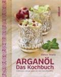 Arganöl - Das Kochbuch - Entdecken und genießen Sie das Gold Marokkos.