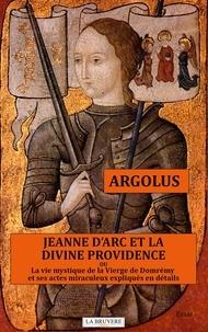 Argolus - Jeanne d'Arc et la divine providence ou La vie mystique de la vierge de Domrémy et ses actes miraculeux expliqués en détails.
